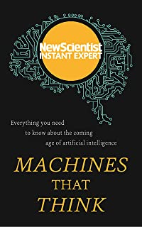 Machines that Think: Everything you need to know about the coming age of artificial intelligence (New Scientist Instant Ex...
