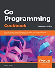 Go Programming Cookbook: Over 85 recipes to build modular, readable, and testable Golang applications across various domai...