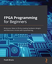 FPGA Programming for Beginners: Bring your ideas to life by creating hardware designs and electronic circuits with SystemV...