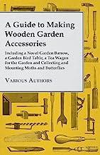 A Guide to Making Wooden Garden Accessories - Including a Novel Garden Barrow, a Garden Bird Table, a Tea Wagon for the Ga...
