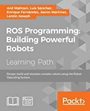 ROS Programming: Building Powerful Robots: Design, build and simulate complex robots using the Robot Operating System (Eng...
