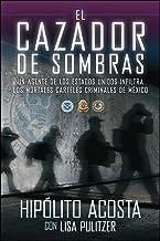 El cazador de sombras: Un agente de los Estados Unidos infiltra los mortales carteles criminales de México (Atria Espanol)...