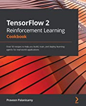 TensorFlow 2 Reinforcement Learning Cookbook: Over 50 recipes to help you build, train, and deploy learning agents for rea...