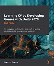 Learning C# by Developing Games with Unity 2020: An enjoyable and intuitive approach to getting started with C# programmin...