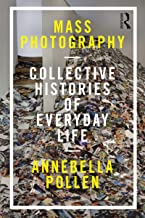 Mass Photography: Collective Histories of Everyday Life (International Library of Visual Culture Book 20) (English Edition)