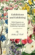 Exhibitions and Exhibiting - With Chapters on Staging Flowers and Exhibiting Vegetables (English Edition)