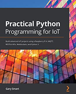 Practical Python Programming for IoT: Build advanced IoT projects using a Raspberry Pi 4, MQTT, RESTful APIs, WebSockets, ...