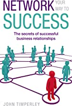 Network Your Way To Success: The secrets of successful business relationships (English Edition)