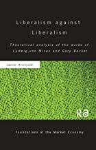 Liberalism against Liberalism: Theoretical Analysis of the Works of Ludwig von Mises and Gary Becker (Routledge Foundation...