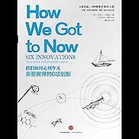 我们如何走到今天:重塑世界的6项创新(以新颖的眼光重新看待世界本质的科普常识巨著)