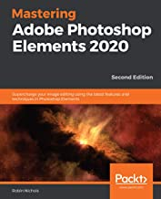 Mastering Adobe Photoshop Elements 2020: Supercharge your image editing using the latest features and techniques in Photos...