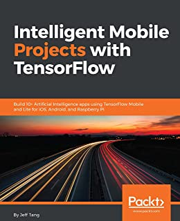 Intelligent Mobile Projects with TensorFlow: Build 10+ Artificial Intelligence apps using TensorFlow Mobile and Lite for i...