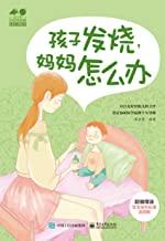 孩子发烧,妈妈怎么办 (孕育幸福事?家庭育儿难题系列)