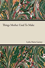 Things Mother Used to Make - A Collection of Old Time Recipes, Some Nearly One Hundred Years Old and Never Published Befor...