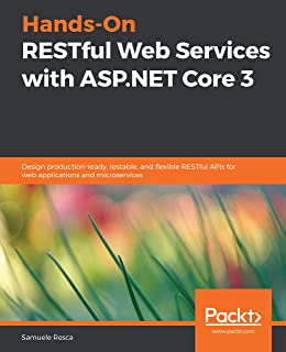 Hands-On RESTful Web Services with ASP.NET Core 3: Design production-ready, testable, and flexible RESTful APIs for web ap...