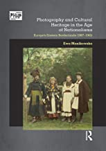 Photography and Cultural Heritage in the Age of Nationalisms: Europe's Eastern Borderlands (1867–1945) (Photography, Histo...
