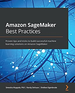 Amazon SageMaker Best Practices: Proven tips and tricks to build successful machine learning solutions on Amazon SageMaker...