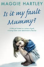 Is It My Fault, Mummy?: A little girl locked in a prison of guilt. A loving foster carer determined to free her (A Maggie ...