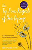 Top Five Regrets of the Dying: A Life Transformed by the Dea…