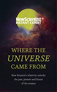 Where the Universe Came From: How Einstein's relativity unlocks the past, present and future of the cosmos (New Scientist ...