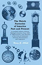 The Watch Factories of America Past and Present -: A Complete History of Watch Making in America, From 1809 to 1888 Inclus...