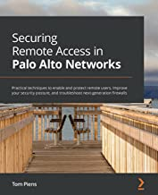 Securing Remote Access in Palo Alto Networks: Practical techniques to enable and protect remote users, improve your securi...