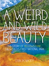 A Weird and Wild Beauty: The Story of Yellowstone, the World's First National Park (English Edition)