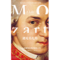 遇见莫扎特——从神童到大师的音乐人生(建投书局策划出品:一本书解读西方音乐史上的旷世奇才,一幅历史学家为天才人物绘制的肖…