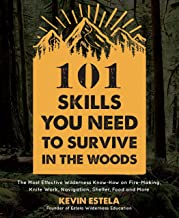 101 Skills You Need to Survive in the Woods: The Most Effective Wilderness Know-How on Fire-Making, Knife Work, Navigation...