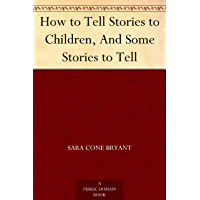 How to Tell Stories to Children, And Some Stories to Tell (E…