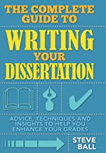 The Complete Guide To Writing Your Dissertation: Advice, techniques and insights to help you enhance your grades (How to) ...