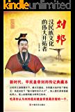 刘邦:汉民族文化的伟大开拓者(新时代,平民皇帝刘邦传记典藏本;毛泽东认为刘邦是封建皇帝里最厉害的一个) (帝王传奇系列)