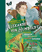 The Incredible yet True Adventures of Alexander von Humboldt: The Greatest Inventor-Naturalist-Scientist-Explorer Who Ever...
