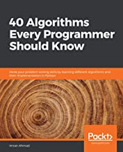 40 Algorithms Every Programmer Should Know: Hone your problem-solving skills by learning different algorithms and their im...