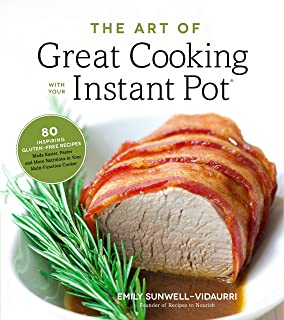 The Art of Great Cooking With Your Instant Pot: 80 Inspiring, Gluten-Free Recipes Made Easier, Faster and More Nutritious ...