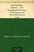 Who Was Who: 5000 BC - 1914 Biographical Dictionary of the Famous and Those Who Wanted to Be (English Edition)