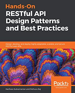 Hands-On RESTful API Design Patterns and Best Practices: Design, develop, and deploy highly adaptable, scalable, and secur...