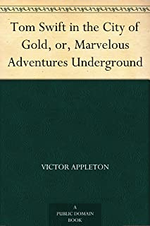 Tom Swift in the City of Gold, or, Marvelous Adventures Underground (English Edition)