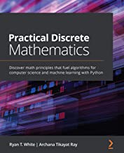 Practical Discrete Mathematics: Discover math principles that fuel algorithms for computer science and machine learning wi...