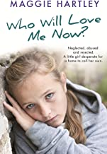 Who Will Love Me Now?: Neglected, unloved and rejected. A little girl desperate for a home to call her own. (A Maggie Hart...